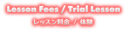 Lesson Fee / Trial Lesson レッスン料金/体験